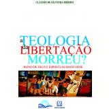 A Teologia da Libertação Morreu? - Claúdio De Oliveira Ribeiro