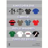 A História das Camisas dos 12 Maiores Times do Brasil - Rodolfo Rodrigues, Paulo Villena Gini