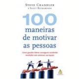 100 Maneiras de Motivar as Pessoas - Steve Chandler, Scott Richardson