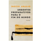 Urgentes Preparativos para o Fim do Mundo - In�cio Araujo