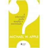 A Educação Pode Mudar A Sociedade? - Michael W. Apple
