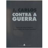 J. Carlos Contra a Guerra - Arthur Dapieve