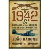 1942, o Brasil e sua Guerra quase Desconhecida - Jo�o Barone