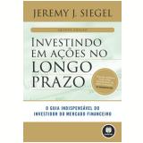 Investindo em Ações no Longo Prazo - Jeremy J. Siegel
