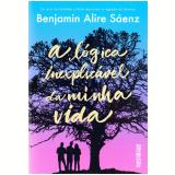 A Lógica Inexplicável Da Minha Vida - Benjamin Alire Saenz
