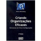 Criando Organizações Eficazes: Estruturas em Cinco Configurações - Henry Mintzberg
