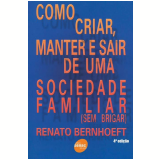 Como Criar, Manter e Sair de uma Sociedade Familiar (Sem Brigar) - Renato Bernhoeft