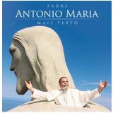 Padre Antonio Maria - Mais Perto (CD) - Padre Antônio Maria