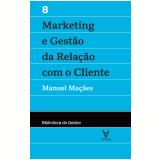 Marketing e Gestão da Relação Com o Cliente (Vol. 8) - Manuel Maçães