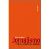 Jornalismo e Política Democrática no Brasil - Carolina Matos