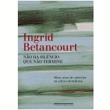 Não Há Silêncio que Não Termine - Ingrid Betancourt