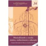 Musicalizando a Escola - Musica, Conhecimento e Educação (Vol. 34) - Carlos Eduardo de Souza Campos Granja