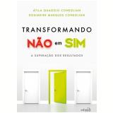 Transformando Não Em Sim - A Superação dos Resultados - Átila Quaggio Coneglian, Rosimeire Marques Coneglian