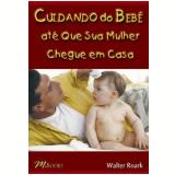 Cuidando do Bebê Até Que Sua Mulher Chegue em Casa - Walter Roark