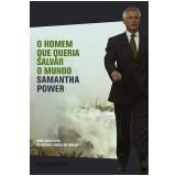 O Homem que Queria Salvar o Mundo - Samantha Power