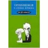 Oppenheimer e a Bomba Atômica em 90 Minutos - Paul Strathern