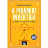 A Pirâmide Invertida - A História da Tática No Futebol - Jonathan Wilson