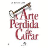 A Arte Perdida de Curar - Bernard Lown