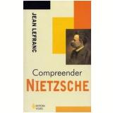 Compreender Nietzsche - Jean Lefranc