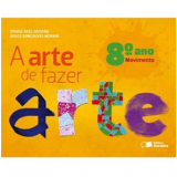 A Arte De Fazer Arte - Movimento - 8� Ano - Ensino Fundamental II - Dulce Goncalves Morbin