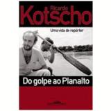 Do Golpe ao Planalto - Ricardo Kotscho