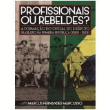 Profissionais Ou Rebeldes? A Formação Do Oficial Do Exército Brasileiro Na Primeira República (1889-1929) - Marcus Fernandes Marcusso