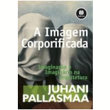A Imagem Corporificada - Juhani Pallasmaa