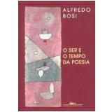 O Ser e o Tempo da Poesia - Alfredo Bosi