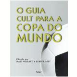 O Guia Cult para a Copa do Mundo - Matt Weiland, Sean Wilsey