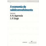 A Economia do Subdesenvolvimento - A.N. Agarwala, S.P. Singh