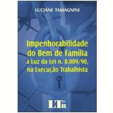 Impenhorabilidade do Bem de Fam�lia � Luz da Lei N� 8.009/90, na Execu��o Trabalhista - Luciane Tamagnini