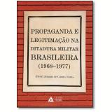 Propaganda E Legitimação Na Ditadura Militar Brasileira (1968-1977) - David Antonio De Castro Netto