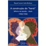 Construção do Herói, A: Leitura na Escola Assis 1920/1950 - Raquel Lazzari Leite Barbosa