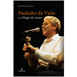 Paulinho Da Viola E O Elogio Do Amor - Eliete Eça Negreiros