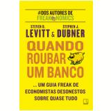 Quando Roubar Um Banco - Steven D. Levitt , Stephen J. Dubner